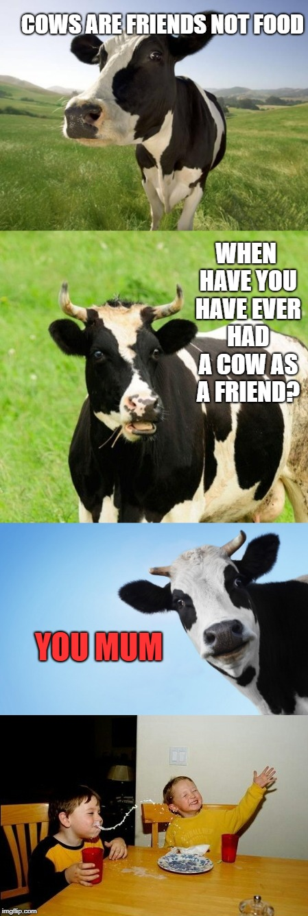 You mum | COWS ARE FRIENDS NOT FOOD WHEN HAVE YOU HAVE EVER HAD A COW AS A FRIEND? YOU MUM | image tagged in cows,yo mamas so fat | made w/ Imgflip meme maker