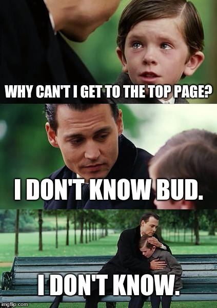 Finding Neverland Meme | WHY CAN'T I GET TO THE TOP PAGE? I DON'T KNOW BUD. I DON'T KNOW. | image tagged in memes,finding neverland | made w/ Imgflip meme maker