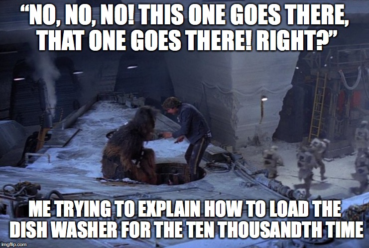 "Han Solo This One Goes There | ""NO, NO, NO! THIS ONE GOES THERE, THAT ONE GOES THERE! RIGHT?"" ME TRYING TO EXPLAIN HOW TO LOAD THE DISH WASHER FOR THE TEN THOUSANDTH TIME 