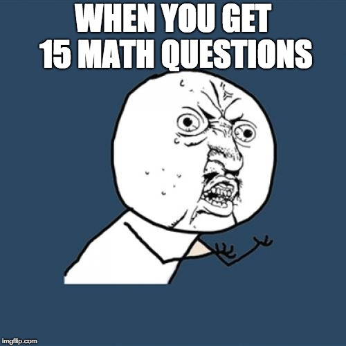 Y U No Meme | WHEN YOU GET 15 MATH QUESTIONS | image tagged in memes,y u no | made w/ Imgflip meme maker