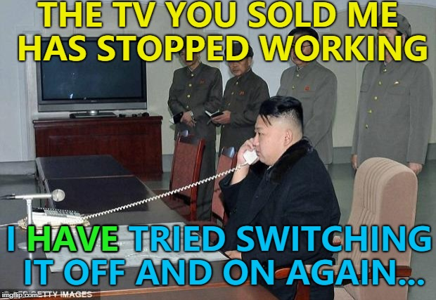 There's only three in the whole country... :) | THE TV YOU SOLD ME HAS STOPPED WORKING I HAVE TRIED SWITCHING IT OFF AND ON AGAIN... HAVE | image tagged in kim jong un phone,memes,north korea,technology,tv,tech support | made w/ Imgflip meme maker