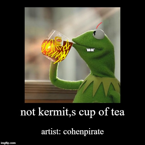 not kermit,s cup of tea | artist: cohenpirate | image tagged in funny,demotivationals | made w/ Imgflip demotivational maker