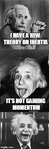 Bad Pun Einstein | I HAVE A NEW THEORY ON INERTIA IT'S NOT GAINING MOMENTUM | image tagged in bad pun einstein | made w/ Imgflip meme maker
