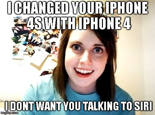 Overly Attached Girlfriend Meme | I CHANGED YOUR IPHONE 4S WITH IPHONE 4 I DONT WANT YOU TALKING TO SIRI | image tagged in memes,overly attached girlfriend | made w/ Imgflip meme maker