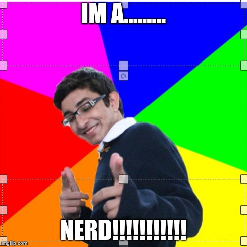 nerd | IM A......... NERD!!!!!!!!!!! | image tagged in nerd | made w/ Imgflip meme maker