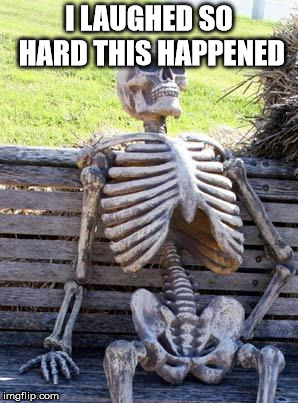 Waiting Skeleton Meme | I LAUGHED SO HARD THIS HAPPENED | image tagged in memes,waiting skeleton | made w/ Imgflip meme maker