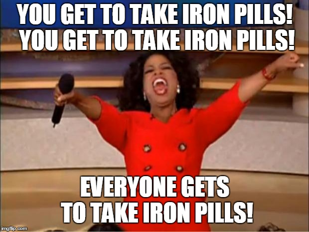 Oprah You Get A Meme | YOU GET TO TAKE IRON PILLS! YOU GET TO TAKE IRON PILLS! EVERYONE GETS TO TAKE IRON PILLS! | image tagged in memes,oprah you get a | made w/ Imgflip meme maker