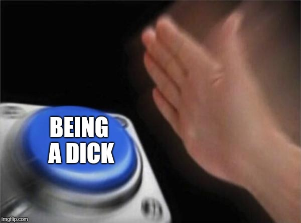 Blank Nut Button Meme | BEING A DICK | image tagged in memes,blank nut button | made w/ Imgflip meme maker