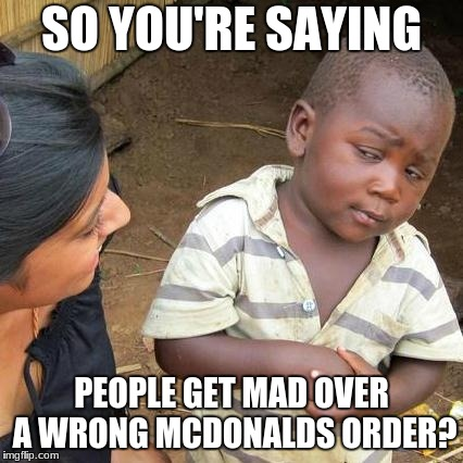 Third World Skeptical Kid Meme | SO YOU'RE SAYING PEOPLE GET MAD OVER A WRONG MCDONALDS ORDER? | image tagged in memes,third world skeptical kid | made w/ Imgflip meme maker