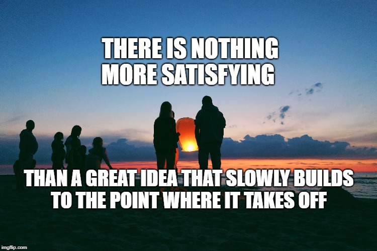 A Satisfying Idea | THAN A GREAT IDEA THAT SLOWLY BUILDS TO THE POINT WHERE IT TAKES OFF THERE IS NOTHING MORE SATISFYING | image tagged in motivation,life,goals,focus,keep going forward,inspirational | made w/ Imgflip meme maker