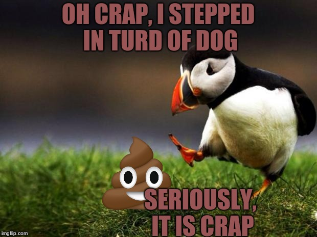Unpopular Opinion Puffin Meme | OH CRAP, I STEPPED IN TURD OF DOG SERIOUSLY, IT IS CRAP | image tagged in memes,unpopular opinion puffin | made w/ Imgflip meme maker