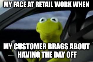Kermit the frog | MY FACE AT RETAIL WORK WHEN MY CUSTOMER BRAGS ABOUT HAVING THE DAY OFF | image tagged in kermit the frog | made w/ Imgflip meme maker