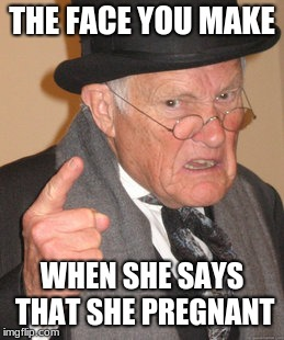 Back In My Day Meme | THE FACE YOU MAKE WHEN SHE SAYS THAT SHE PREGNANT | image tagged in memes,back in my day | made w/ Imgflip meme maker