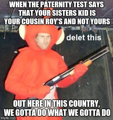 Keep your sister in check bob! | WHEN THE PATERNITY TEST SAYS THAT YOUR SISTERS KID IS YOUR COUSIN ROY'S AND NOT YOURS OUT HERE IN THIS COUNTRY, WE GOTTA DO WHAT WE GOTTA DO | image tagged in teletubbies,shotgun,filthy frank,youknowwhat | made w/ Imgflip meme maker