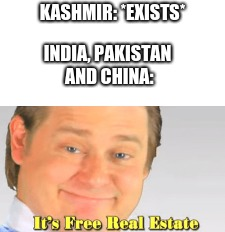 KASHMIR: *EXISTS* INDIA, PAKISTAN AND CHINA: | image tagged in pakistan,india,army,it's free real estate,china | made w/ Imgflip meme maker