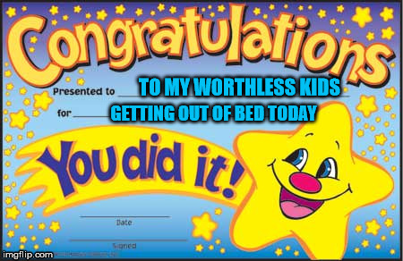 Happy Star Congratulations | TO MY WORTHLESS KIDS GETTING OUT OF BED TODAY | image tagged in memes,happy star congratulations | made w/ Imgflip meme maker