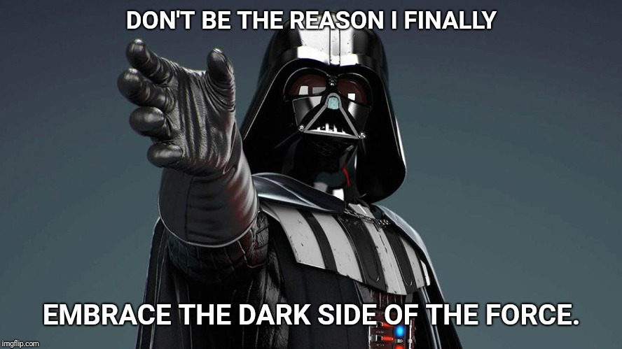 Don't be the reason I go to the Dark Side. | DON'T BE THE REASON I FINALLY EMBRACE THE DARK SIDE OF THE FORCE. | image tagged in star wars,darth vader,the dark side,dark side,evil | made w/ Imgflip meme maker