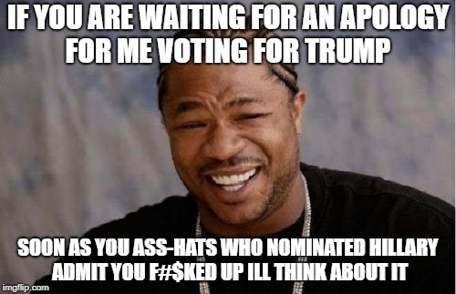 apology dez nuttz | IF YOU ARE WAITING FOR AN APOLOGY FOR ME VOTING FOR TRUMP SOON AS YOU ASS-HATS WHO NOMINATED HILLARY ADMIT YOU F#$KED UP ILL THINK ABOUT IT | image tagged in memes,yo dawg heard you,fat chance | made w/ Imgflip meme maker