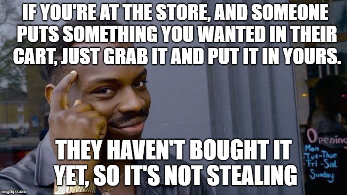 Roll Safe Think About It | IF YOU'RE AT THE STORE, AND SOMEONE PUTS SOMETHING YOU WANTED IN THEIR CART, JUST GRAB IT AND PUT IT IN YOURS. THEY HAVEN'T BOUGHT IT YET, S | image tagged in memes,roll safe think about it | made w/ Imgflip meme maker