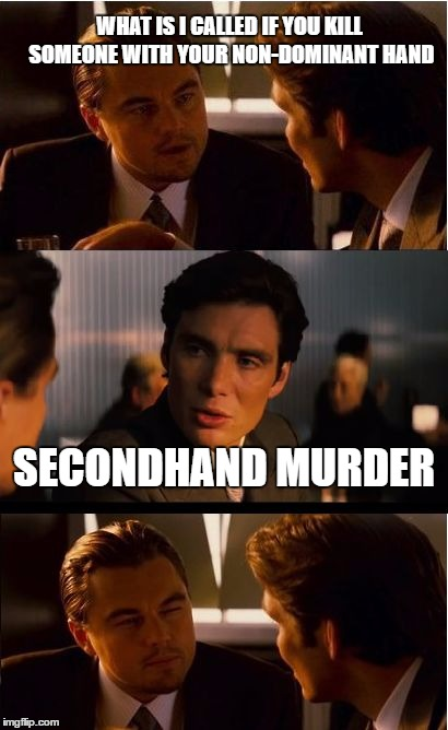 Inception Meme | WHAT IS I CALLED IF YOU KILL SOMEONE WITH YOUR NON-DOMINANT HAND SECONDHAND MURDER | image tagged in memes,inception | made w/ Imgflip meme maker