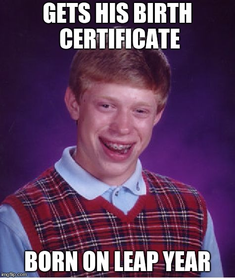 would he celebrate on march 1st or February 28 when it isn't leap year | GETS HIS BIRTH CERTIFICATE BORN ON LEAP YEAR | image tagged in memes,bad luck brian | made w/ Imgflip meme maker