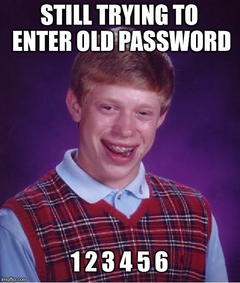 Bad Luck Brian Meme | STILL TRYING TO ENTER OLD PASSWORD 1 2 3 4 5 6 | image tagged in memes,bad luck brian | made w/ Imgflip meme maker