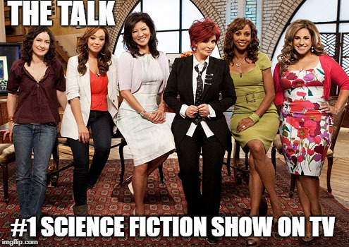 The Talk | THE TALK #1 SCIENCE FICTION SHOW ON TV | image tagged in the talk,talk tv,sharon osbourne,science fiction,news,bad tv | made w/ Imgflip meme maker