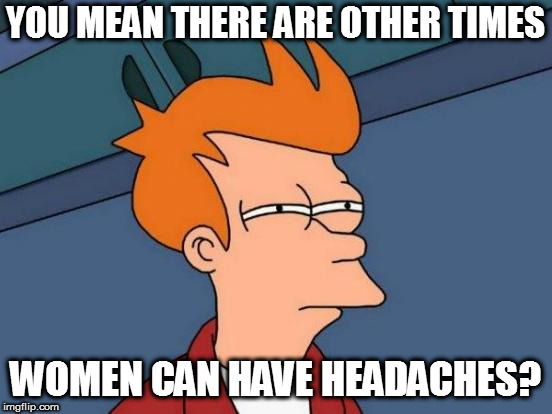Futurama Fry Meme | YOU MEAN THERE ARE OTHER TIMES WOMEN CAN HAVE HEADACHES? | image tagged in memes,futurama fry | made w/ Imgflip meme maker