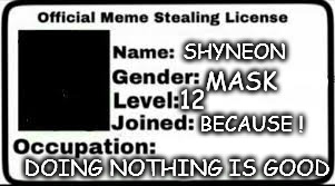 meme_licence_Shyneon | SHYNEON DOING NOTHING IS GOOD MASK 12 BECAUSE ! | image tagged in memes | made w/ Imgflip meme maker