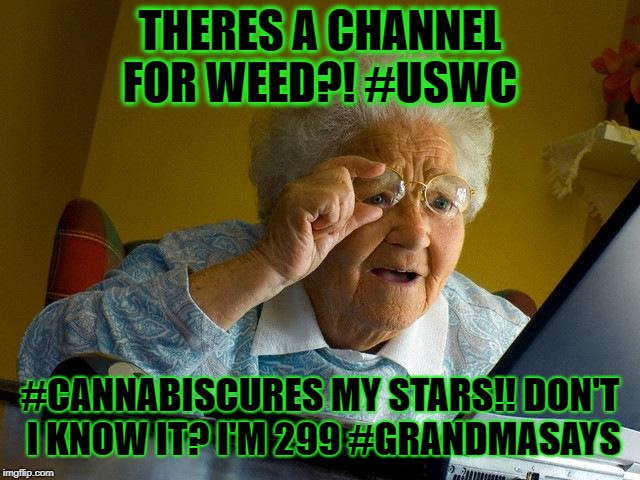 Grandma Finds The Internet Meme | THERES A CHANNEL FOR WEED?! #USWC #CANNABISCURES MY STARS!! DON'T I KNOW IT? I'M 299 #GRANDMASAYS | image tagged in memes,grandma finds the internet | made w/ Imgflip meme maker