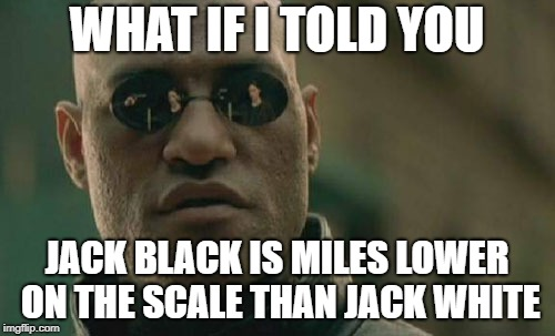 Matrix Morpheus Meme | WHAT IF I TOLD YOU JACK BLACK IS MILES LOWER ON THE SCALE THAN JACK WHITE | image tagged in memes,matrix morpheus | made w/ Imgflip meme maker