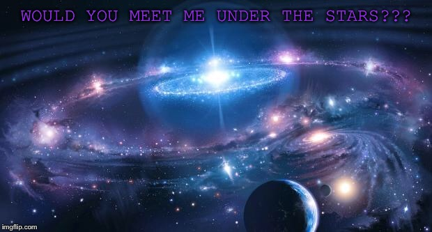Universe | WOULD YOU MEET ME UNDER THE STARS??? | image tagged in universe | made w/ Imgflip meme maker