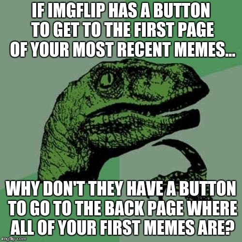Philosoraptor Meme | IF IMGFLIP HAS A BUTTON TO GET TO THE FIRST PAGE OF YOUR MOST RECENT MEMES... WHY DON'T THEY HAVE A BUTTON TO GO TO THE BACK PAGE WHERE ALL  | image tagged in memes,philosoraptor | made w/ Imgflip meme maker
