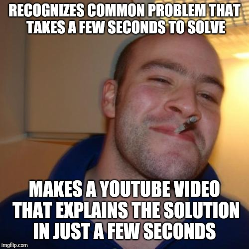 Good Guy Greg Meme | RECOGNIZES COMMON PROBLEM THAT TAKES A FEW SECONDS TO SOLVE MAKES A YOUTUBE VIDEO THAT EXPLAINS THE SOLUTION IN JUST A FEW SECONDS | image tagged in memes,good guy greg,AdviceAnimals | made w/ Imgflip meme maker