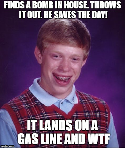 Bad Luck Brian Meme | FINDS A BOMB IN HOUSE. THROWS IT OUT. HE SAVES THE DAY! IT LANDS ON A GAS LINE AND WTF | image tagged in memes,bad luck brian | made w/ Imgflip meme maker