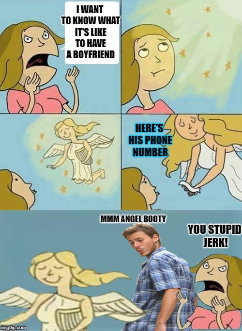 He don't care | I WANT TO KNOW WHAT IT'S LIKE TO HAVE A BOYFRIEND YOU STUPID JERK! MMM ANGEL BOOTY HERE'S HIS PHONE NUMBER | image tagged in we dont care,funny memes,distracted boyfriend,angel,dashhopes | made w/ Imgflip meme maker