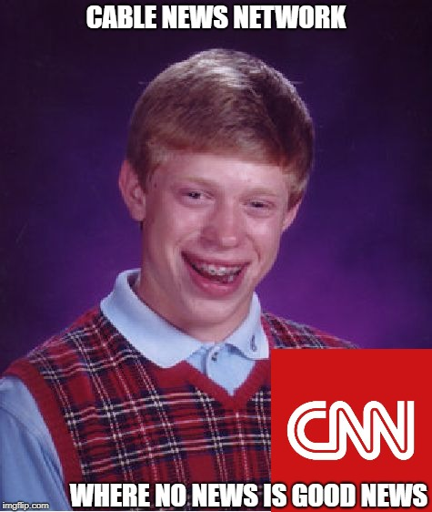 Bad News Brian | CABLE NEWS NETWORK WHERE NO NEWS IS GOOD NEWS | image tagged in memes,bad luck brian | made w/ Imgflip meme maker
