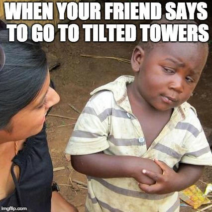 Third World Skeptical Kid Meme | WHEN YOUR FRIEND SAYS TO GO TO TILTED TOWERS | image tagged in memes,third world skeptical kid | made w/ Imgflip meme maker