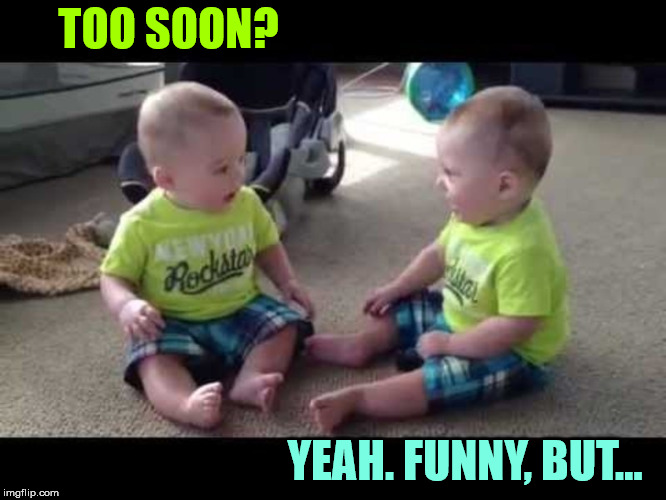 Twin sibs | TOO SOON? YEAH. FUNNY, BUT... | image tagged in twin sibs | made w/ Imgflip meme maker