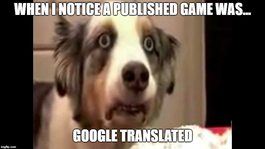 translation trauma |  WHEN I NOTICE A PUBLISHED GAME WAS... GOOGLE TRANSLATED | image tagged in bad translation,localization,localisation,google translate | made w/ Imgflip meme maker
