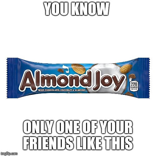 Almond joy | YOU KNOW ONLY ONE OF YOUR FRIENDS LIKE THIS | image tagged in funny,funny meme | made w/ Imgflip meme maker