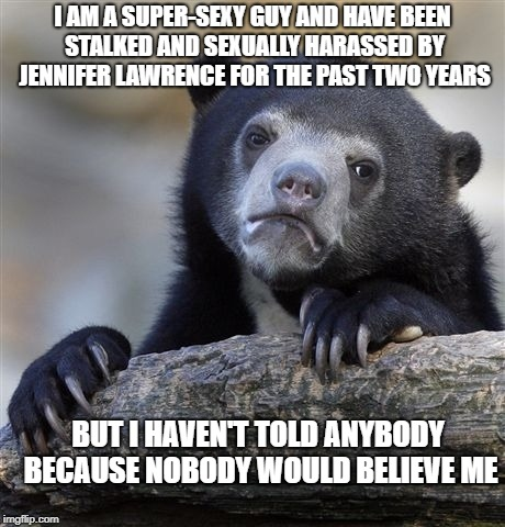 Confession Bear Meme | I AM A SUPER-SEXY GUY AND HAVE BEEN STALKED AND SEXUALLY HARASSED BY JENNIFER LAWRENCE FOR THE PAST TWO YEARS BUT I HAVEN'T TOLD ANYBODY BEC | image tagged in memes,confession bear,funny | made w/ Imgflip meme maker
