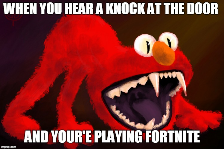 WHEN YOU HEAR A KNOCK AT THE DOOR AND YOUR'E PLAYING FORTNITE | image tagged in nightmare elmo | made w/ Imgflip meme maker