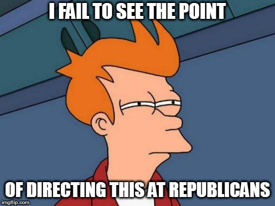 Futurama Fry Meme | I FAIL TO SEE THE POINT OF DIRECTING THIS AT REPUBLICANS | image tagged in memes,futurama fry | made w/ Imgflip meme maker