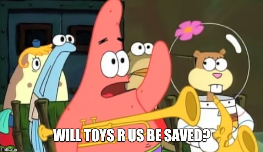 When you wonder who's gonna save TRU | WILL TOYS R US BE SAVED? | image tagged in patrick star,toys r us | made w/ Imgflip meme maker
