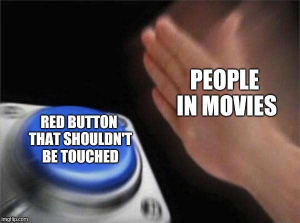 Blank Nut Button Meme | PEOPLE IN MOVIES RED BUTTON THAT SHOULDN'T BE TOUCHED | image tagged in memes,blank nut button | made w/ Imgflip meme maker