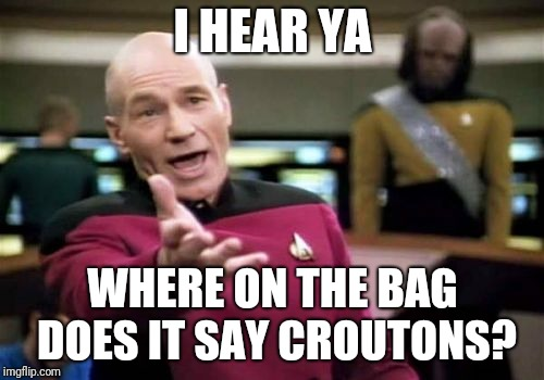 Picard Wtf Meme | I HEAR YA WHERE ON THE BAG DOES IT SAY CROUTONS? | image tagged in memes,picard wtf | made w/ Imgflip meme maker