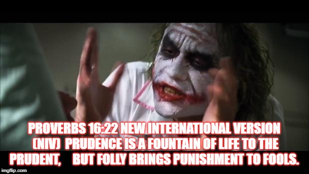 And everybody loses their minds Meme | PROVERBS 16:22 NEW INTERNATIONAL VERSION (NIV)  PRUDENCE IS A FOUNTAIN OF LIFE TO THE PRUDENT,     BUT FOLLY BRINGS PUNISHMENT TO FOOLS. | image tagged in memes,and everybody loses their minds | made w/ Imgflip meme maker