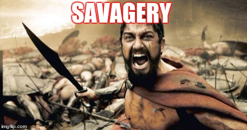 Sparta Leonidas | SAVAGERY | image tagged in memes,sparta leonidas | made w/ Imgflip meme maker