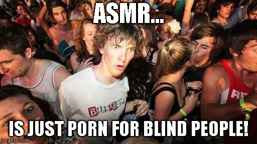 the disgusting truth | ASMR... IS JUST PORN FOR BLIND PEOPLE! | image tagged in sudden realization ralph,asmr,blind people,porn,nsfw | made w/ Imgflip meme maker